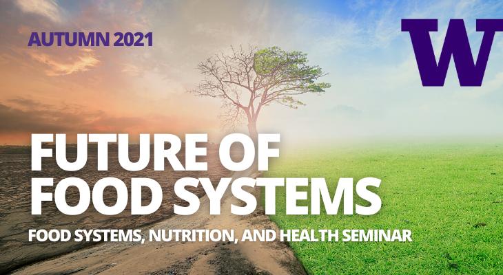 Autumn Seminar 2021 Future of Food Systems, Food Systems, Nutrition, and health Seminar, University of Washington
